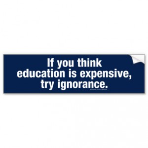 if_you_think_education_is_expensive_try_ignorance_bumper_sticker-r37e270f4d2f94b6e86d59eea0f796392_v9wht_8byvr_512